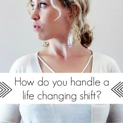 How do you handle a life changing shift?